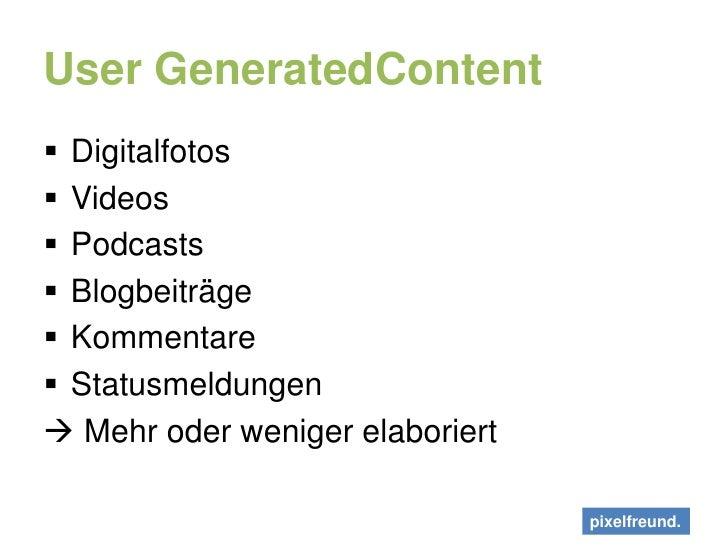 User GeneratedContent<br />Digitalfotos<br />Videos<br />Podcasts<br />Blogbeiträge<br />Kommentare<br />Statusmeldungen<b...