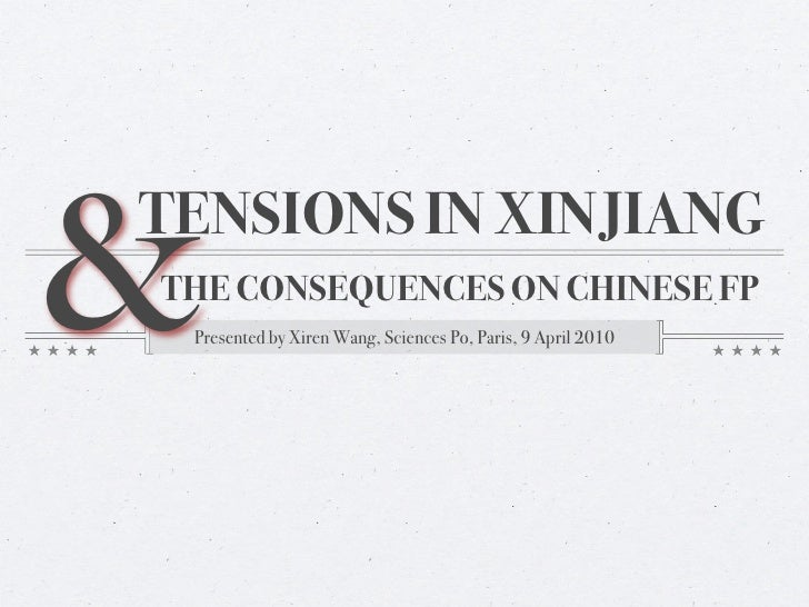 & TENSIONS IN XINJIANG THE CONSEQUENCES ON CHINESE FP  Presented by Xiren Wang, Sciences Po, Paris, 9 April 2010