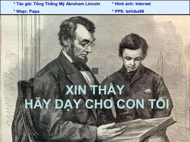 XIN THẦY  HÃY DẠY CHO CON TÔI * Tác giả: Tổng Thống Mỹ Abraham Lincoln  * Hình ảnh: Internet  * Nhạc: Papa  * PPS: lethibe...