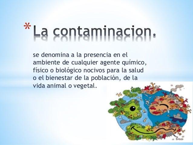se denomina a la presencia en el ambiente de cualquier agente químico, físico o biológico nocivos para la salud o el biene...