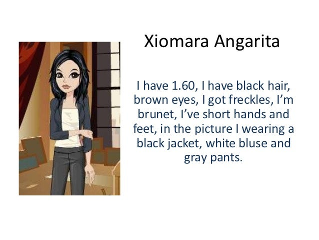 Xiomara Angarita I have 1.60, I have black hair,brown eyes, I got freckles, I'm brunet, I've short hands andfeet, in the p...