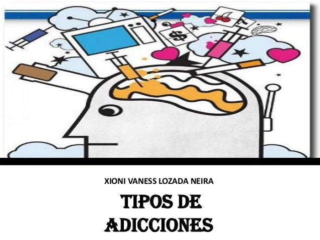 XIONI VANESS LOZADA NEIRA TIPOS DE ADICCIONES