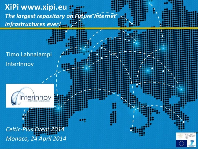 1 XiPi www.xipi.eu The largest repository on Future Internet infrastructures ever! Timo Lahnalampi InterInnov Celtic-Plus ...