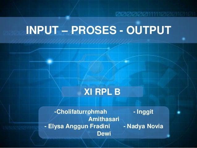 INPUT – PROSES - OUTPUT XI RPL B -Cholifaturrohmah - Inggit Amithasari - Elysa Anggun Fradini - Nadya Novia Dewi