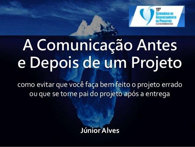 A Comunicação Antes  e Depois de um Projeto  como evitar que você faça bem feito o projeto errado  ou que se torne pai do ...