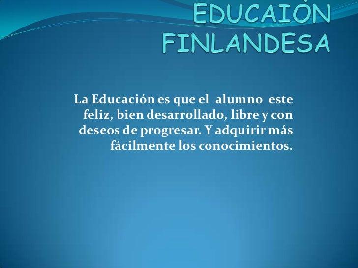 La Educación es que el alumno este  feliz, bien desarrollado, libre y con deseos de progresar. Y adquirir más       fácilm...