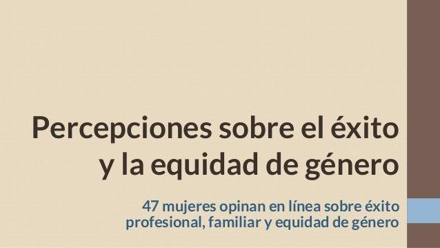 Percepciones sobre el éxito y la equidad de género 47 mujeres opinan en línea sobre éxito profesional, familiar y equidad ...