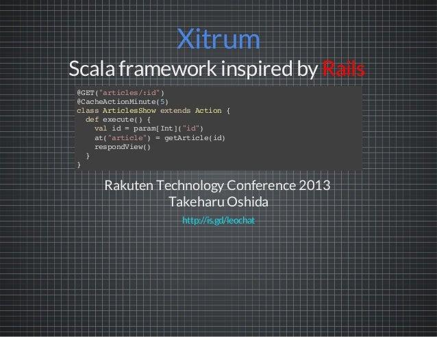 "Xitrum Scala framework inspired by Rails Rakuten TechnologyConference 2013 Takeharu Oshida @GET(""articles/:id"") @CacheActi..."