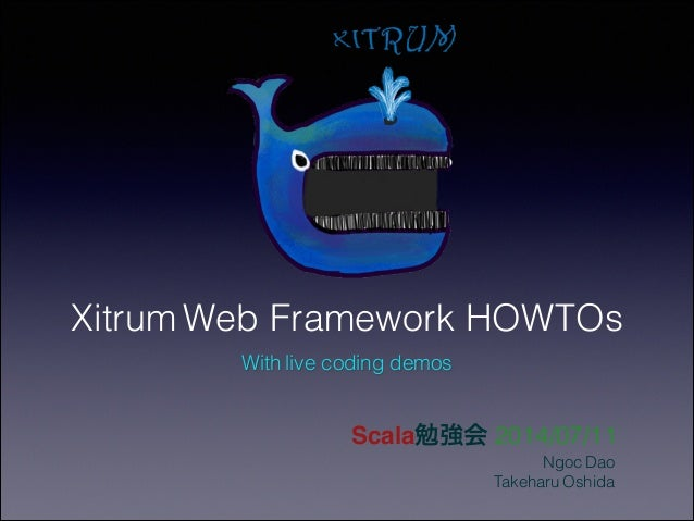 Xitrum Web Framework HOWTOs Scala勉強会 2014/07/11 Ngoc Dao Takeharu Oshida With live coding demos