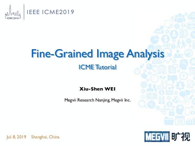 Fine-Grained Image Analysis ICME Tutorial Jul. 8, 2019 Shanghai, China Xiu-Shen WEI Megvii Research Nanjing, Megvii Inc. I...