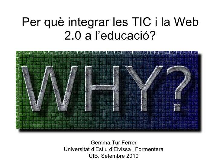 Per què integrar les TIC i la Web 2.0 a l'educació? Gemma Tur Ferrer Universitat d'Estiu d'Eivissa i Formentera UIB. Setem...