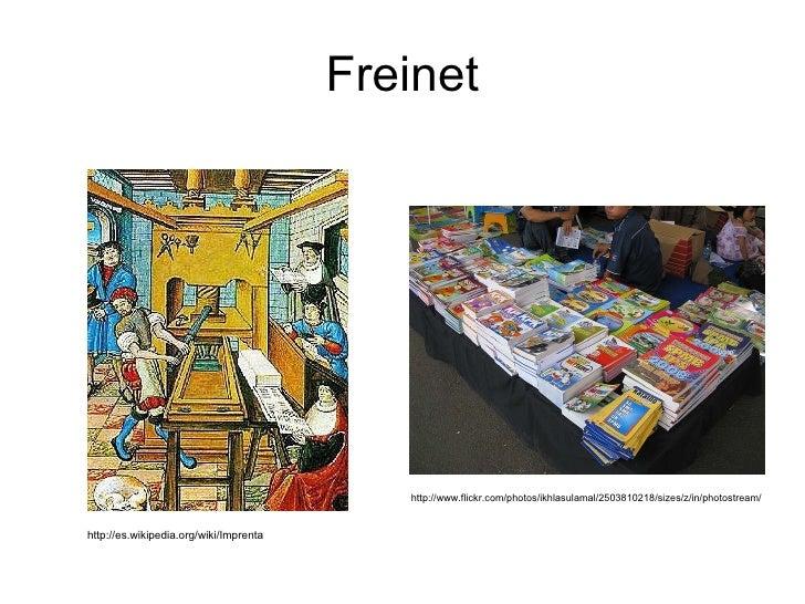 Freinet http://es.wikipedia.org/wiki/Imprenta http://www.flickr.com/photos/ikhlasulamal/2503810218/sizes/z/in/photostream/