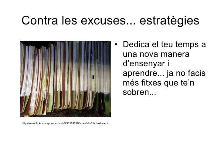 Contra les excuses... estratègies <ul><li>Dedica el teu temps a una nova manera d'ensenyar i aprendre... ja no facis més f...