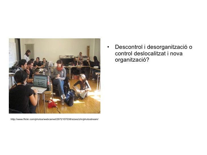 <ul><li>Descontrol i desorganització o control deslocalitzat i nova organització? </li></ul>http://www.flickr.com/photos/w...