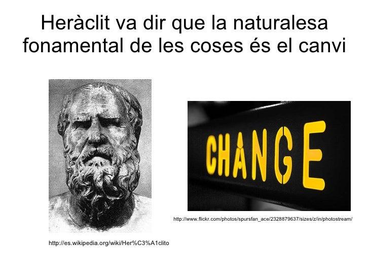 Heràclit va dir que la naturalesa fonamental de les coses és el canvi http://es.wikipedia.org/wiki/Her%C3%A1clito http://w...