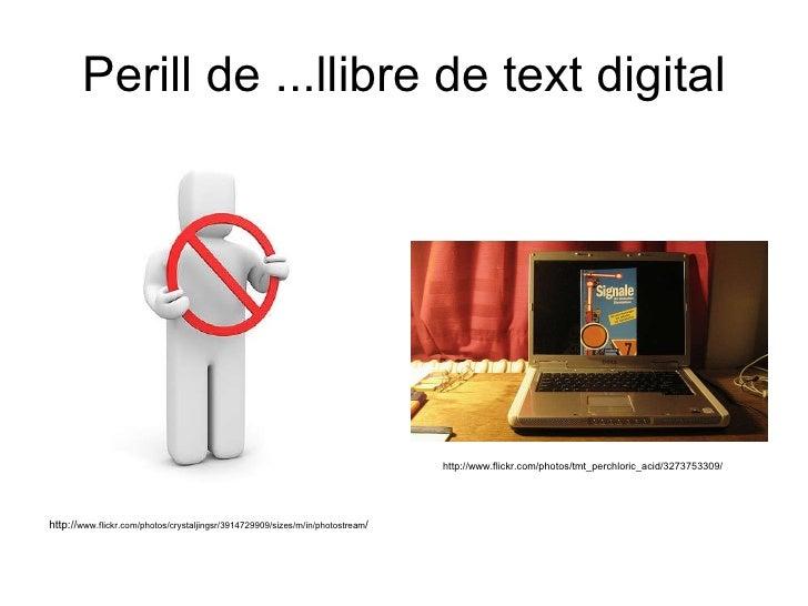 Perill de ...llibre de text digital http:// www.flickr.com/photos/crystaljingsr/3914729909/sizes/m/in/photostream / http:/...
