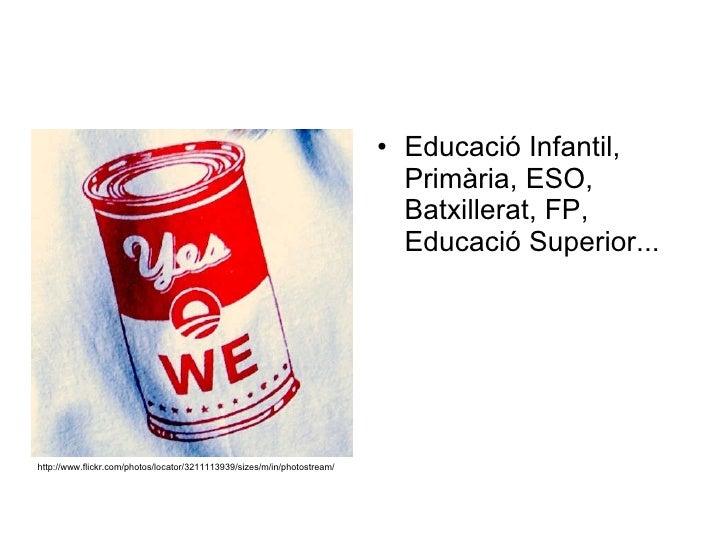 <ul><li>Educació Infantil, Primària, ESO, Batxillerat, FP, Educació Superior... </li></ul>http://www.flickr.com/photos/loc...