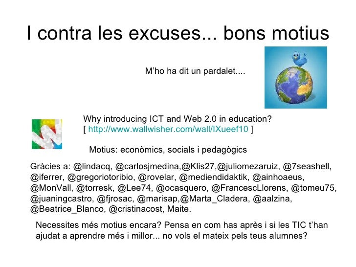I contra les excuses... bons motius Why introducing ICT and Web 2.0 in education? [  http://www.wallwisher.com/wall/IXueef...