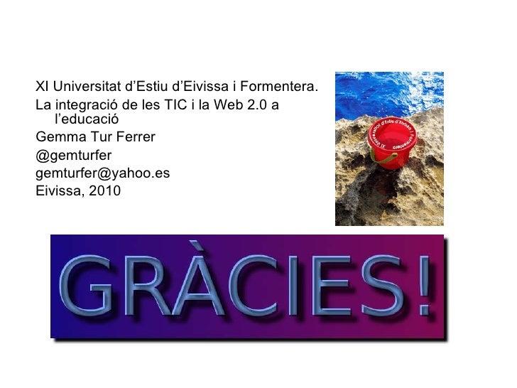 <ul><li>XI Universitat d'Estiu d'Eivissa i Formentera. </li></ul><ul><li>La integració de les TIC i la Web 2.0 a l'educaci...