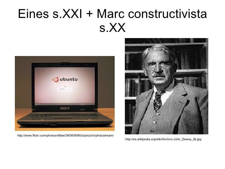 Eines s.XXI + Marc constructivista s.XX http://es.wikipedia.org/wiki/Archivo:John_Dewey_lib.jpg http://www.flickr.com/phot...
