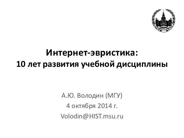 Интернет-эвристика:  10 лет развития учебной дисциплины  А.Ю. Володин (МГУ)  4 октября 2014 г.  Volodin@HIST.msu.ru