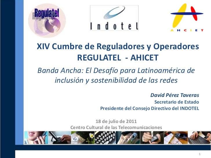 XIV Cumbre de Reguladores y Operadores <br />REGULATEL  - AHICET<br />David Pérez Taveras<br />Secretario de Estado <br />...