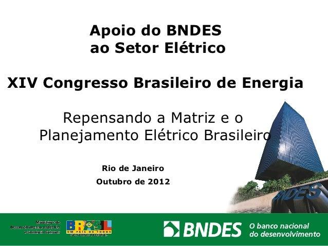 Apoio do BNDES         ao Setor ElétricoXIV Congresso Brasileiro de Energia      Repensando a Matriz e o   Planejamento El...