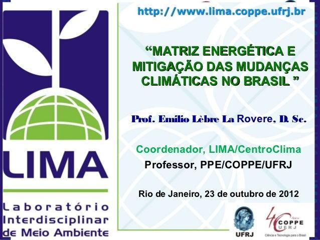 """""""MATRIZ ENERGÉTICA EMITIGAÇÃO DAS MUDANÇAS CLIMÁTICAS NO BRASIL """"Prof. Emilio Lèbre La Rovere, D. Sc. Coordenador, LIMA/Ce..."""