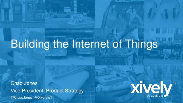 Building the Internet of Things  Chad Jones Vice President, Product Strategy @CloudJones, @XivelyIoT