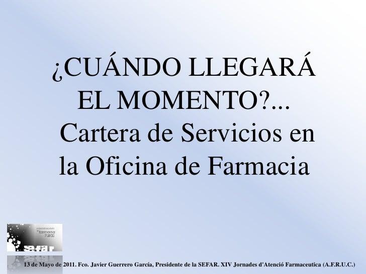 ¿CUÁNDO LLEGARÁ             EL MOMENTO?...           Cartera de Servicios en           la Oficina de Farmacia13 de Mayo de...