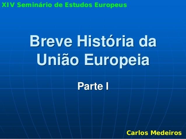 XIV Seminário de Estudos Europeus       Breve História da        União Europeia                   Parte I                 ...