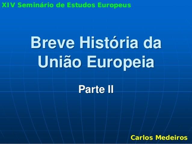 XIV Seminário de Estudos Europeus       Breve História da        União Europeia                   Parte II                ...