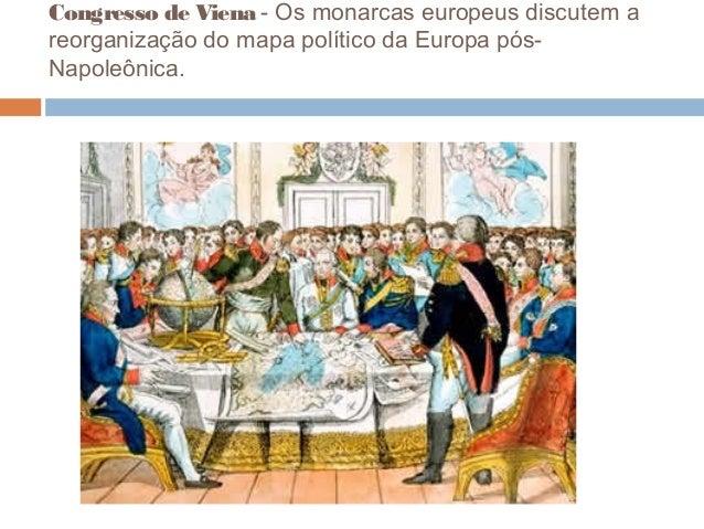 Congresso de Viena - Os monarcas europeus discutem a reorganização do mapa político da Europa pós- Napoleônica.
