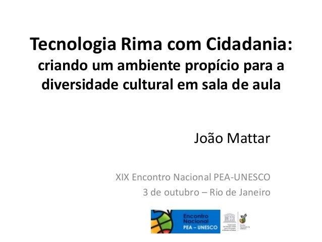Tecnologia Rima com Cidadania: criando um ambiente propício para a diversidade cultural em sala de aula João Mattar XIX En...