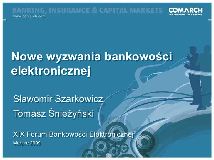 www.comarch.com<br />Nowe wyzwania bankowości elektronicznej<br />Sławomir Szarkowicz<br />Tomasz Śnieżyński<br />XIX Foru...