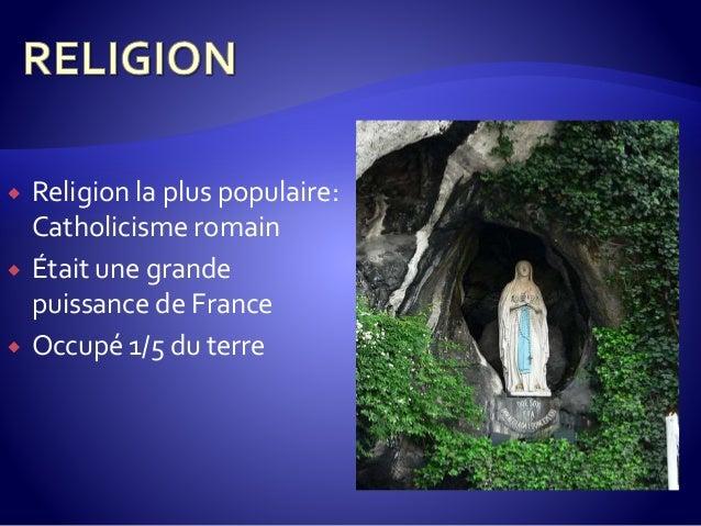  Religion la plus populaire: Catholicisme romain  Était une grande puissance de France  Occupé 1/5 du terre