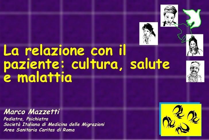 La relazione con il  paziente: cultura, salute e malattia Marco Mazzetti Pediatra, Psichiatra Società Italiana di Medicina...