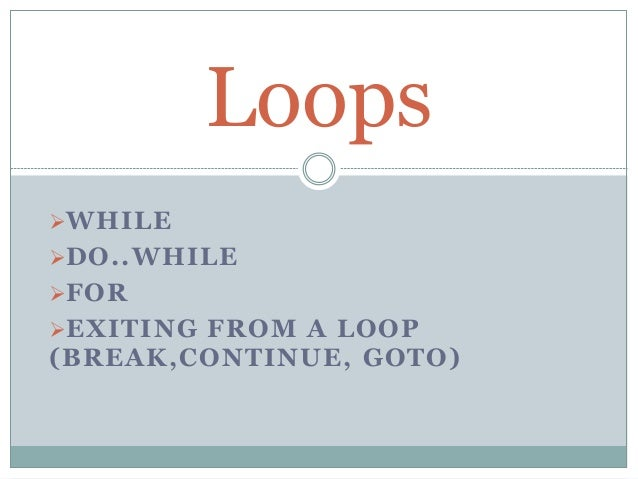 WHILE DO..WHILE FOR EXITING FROM A LOOP (BREAK,CONTINUE, GOTO) Loops