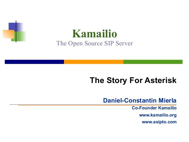 Kamailio The Open Source SIP Server The Story For Asterisk Daniel-Constantin Mierla Co-Founder Kamailio www.kamailio.org w...