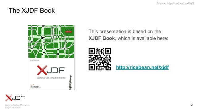 Author: Stefan Meissner Version: 2017-07-04 Source: http://ricebean.net/xjdf The XJDF Book 2 This presentation is based on...