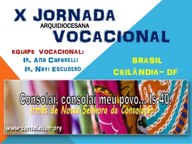 EQUIPE VOCACIONAL:Ir. Ana CaparelliIr. Nati EscuderoX JORNADAVOCACIONALBRASILCEILÂNDIA- DFARQUIDIOCESANA
