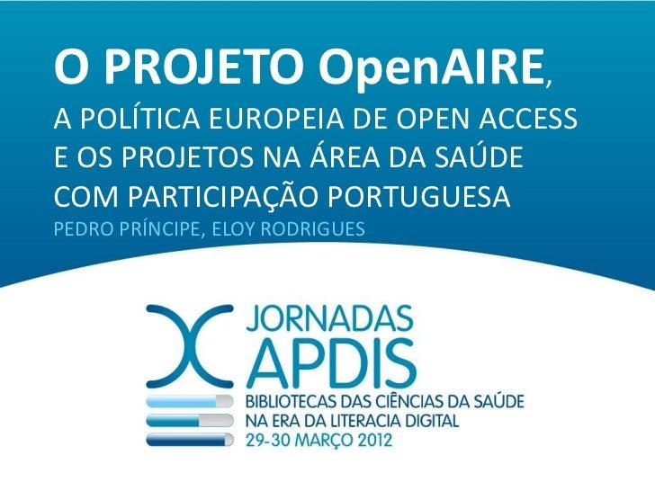 O PROJETO OpenAIRE,A POLÍTICA EUROPEIA DE OPEN ACCESSE OS PROJETOS NA ÁREA DA SAÚDECOM PARTICIPAÇÃO PORTUGUESAPEDRO PRÍNCI...