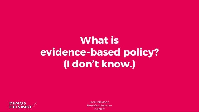 Lari Hokkanen Breakfast Seminar 2.3.2017 What is evidence-based policy? (I don't know.)