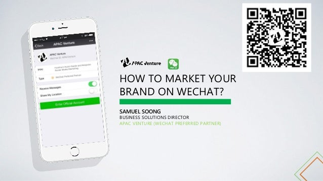 HOW TO MARKET YOUR BRAND ON WECHAT? SAMUEL SOONG BUSINESS SOLUTIONS DIRECTOR APAC VENTURE (WECHAT PREFERRED PARTNER)