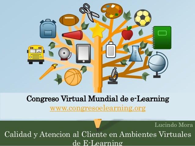 Congreso Virtual Mundial de e-Learning  Lucindo Mora  www.congresoelearning.org  Calidad y Atencion al Cliente en Ambiente...
