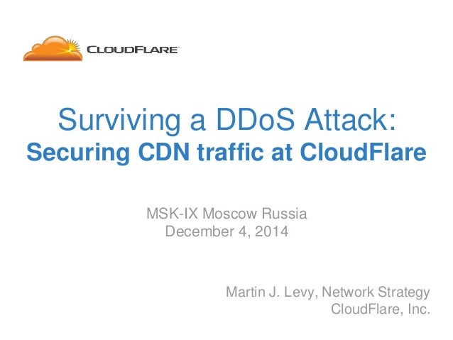 Surviving a DDoS Attack: Securing CDN traffic at CloudFlare Martin J. Levy, Network Strategy CloudFlare, Inc. MSK-IX Mosco...