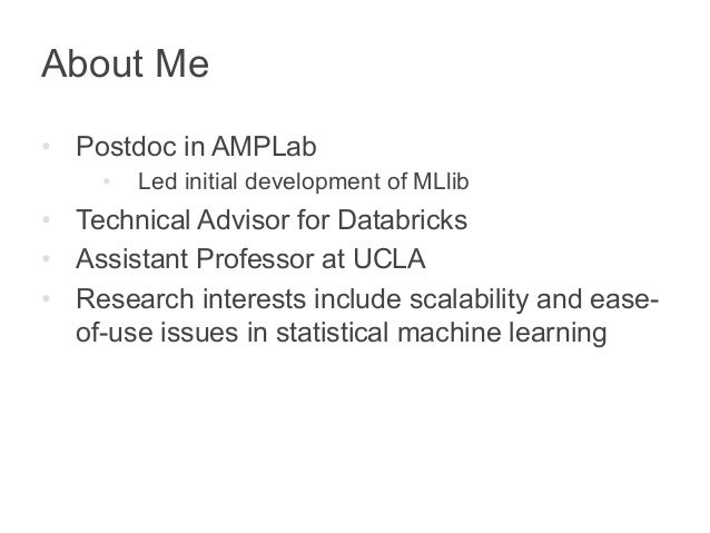About Me  • Postdoc in AMPLab  • Led initial development of MLlib  • Technical Advisor for Databricks  • Assistant Profess...