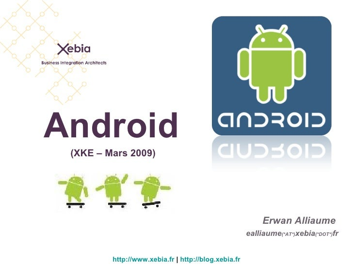Android http://www.xebia.fr  |  http://blog.xebia.fr Erwan Alliaume  ealliaume (*AT*) xebia (*DOT*) fr (XKE – Mars 2009)