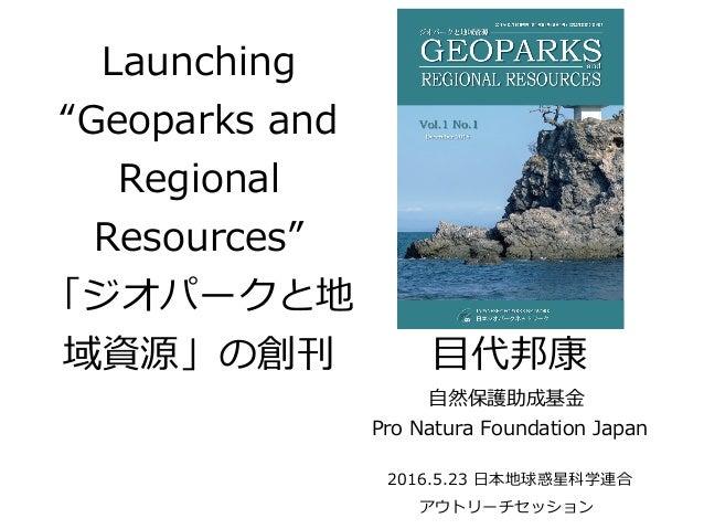 "Launching ""Geoparks and Regional Resources"" 「ジオパークと地 域資源」の創刊 目代邦康 自然保護助成基金 Pro Natura Foundation Japan 2016.5.23 日本地球惑星科学連..."