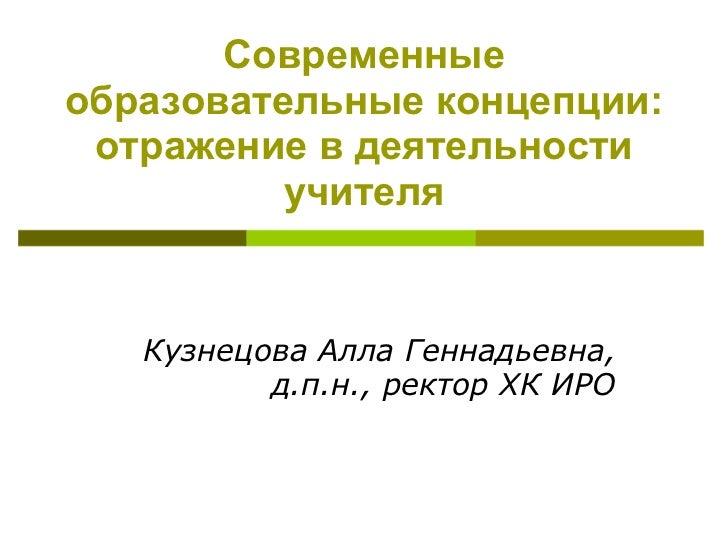 Современные образовательные концепции: отражение в деятельности учителя Кузнецова Алла Геннадьевна, д.п.н., ректор ХК  ИРО